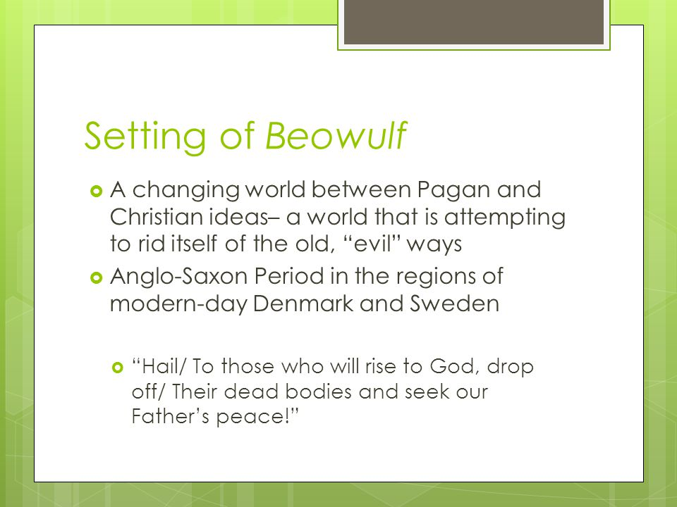 Setting of Beowulf A changing world between Pagan and Christian ideas– a world that is attempting to rid itself of the old, evil ways.