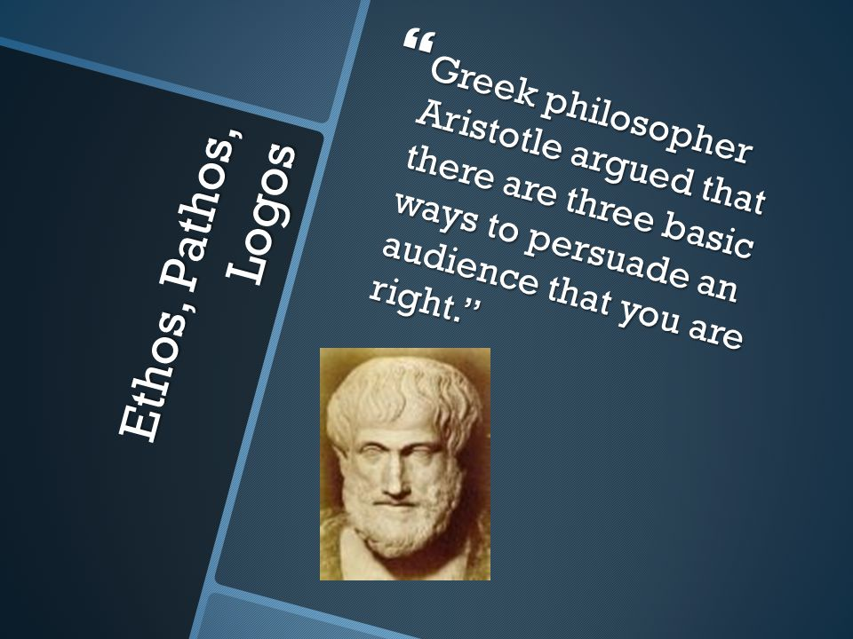 Greek philosopher Aristotle argued that there are three basic ways to persuade an audience that you are right.