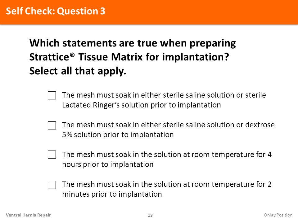 Self Check: Question 3 Which statements are true when preparing Strattice® Tissue Matrix for implantation