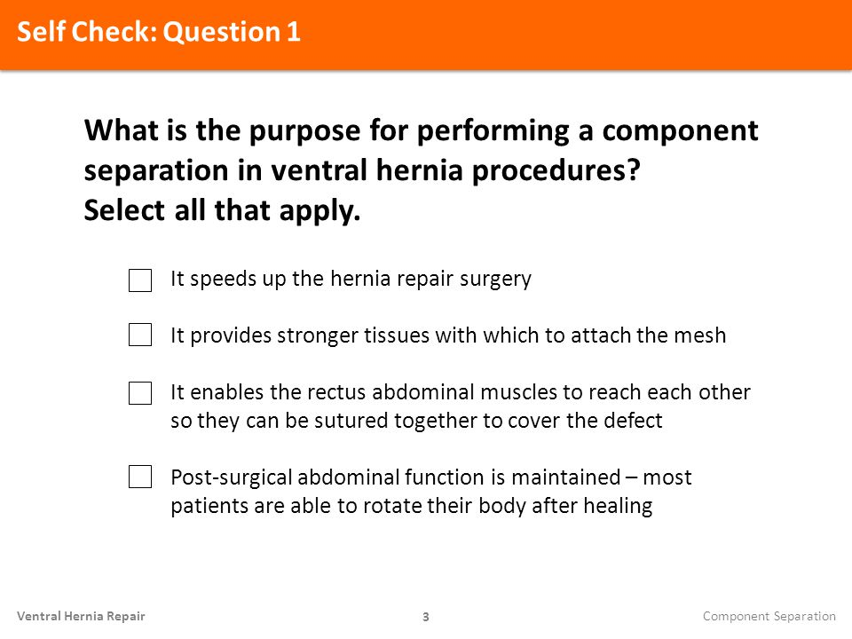 Self Check: Question 1 What is the purpose for performing a component separation in ventral hernia procedures