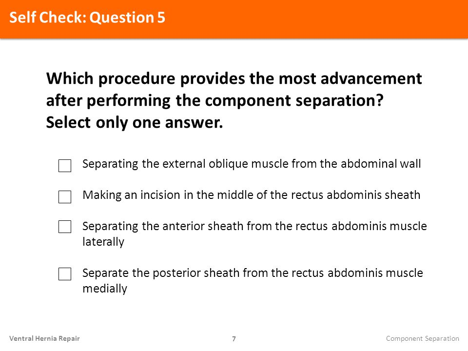 Self Check: Question 5 Which procedure provides the most advancement after performing the component separation Select only one answer.