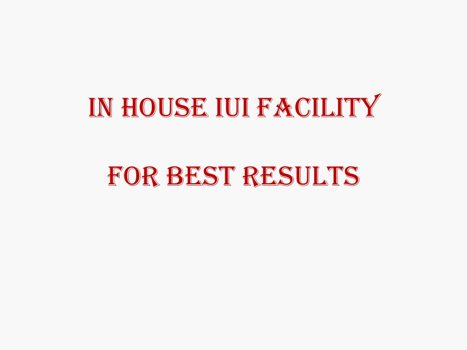 IN HOUSE IUI FACILITY FOR BEST RESULTS