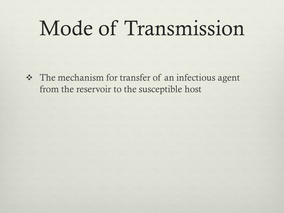 Mode of Transmission The mechanism for transfer of an infectious agent from the reservoir to the susceptible host.