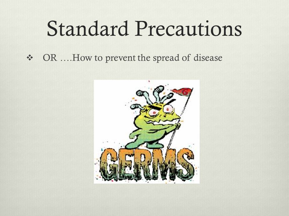 Standard Precautions OR ….How to prevent the spread of disease