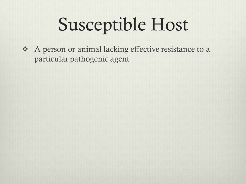 Susceptible Host A person or animal lacking effective resistance to a particular pathogenic agent.