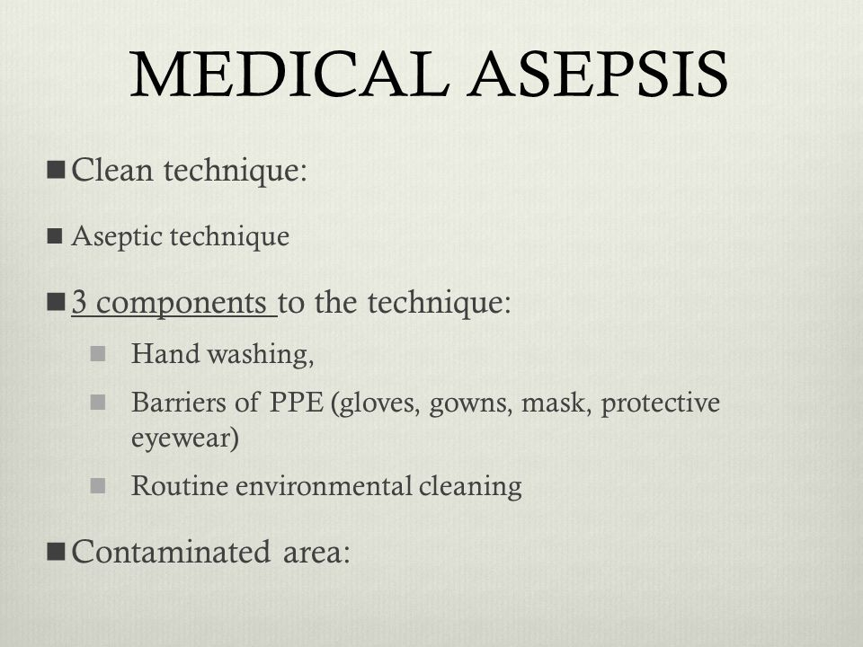 MEDICAL ASEPSIS Clean technique: 3 components to the technique: