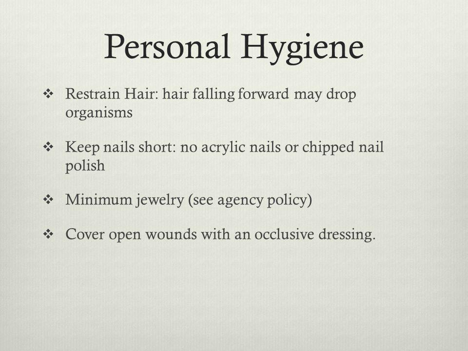 Personal Hygiene Restrain Hair: hair falling forward may drop organisms. Keep nails short: no acrylic nails or chipped nail polish.