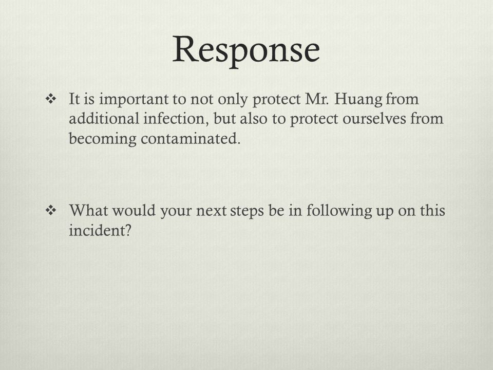 Response It is important to not only protect Mr. Huang from additional infection, but also to protect ourselves from becoming contaminated.