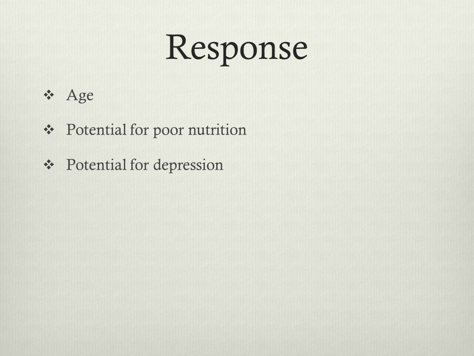Response Age Potential for poor nutrition Potential for depression