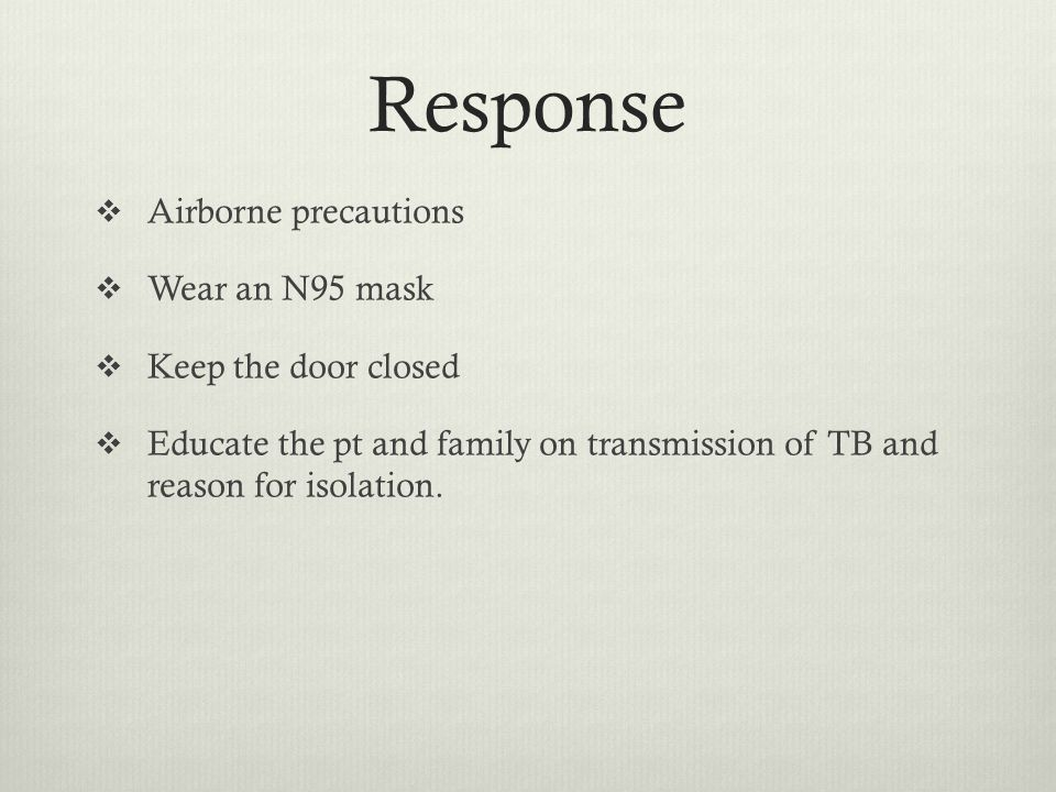 Response Airborne precautions Wear an N95 mask Keep the door closed