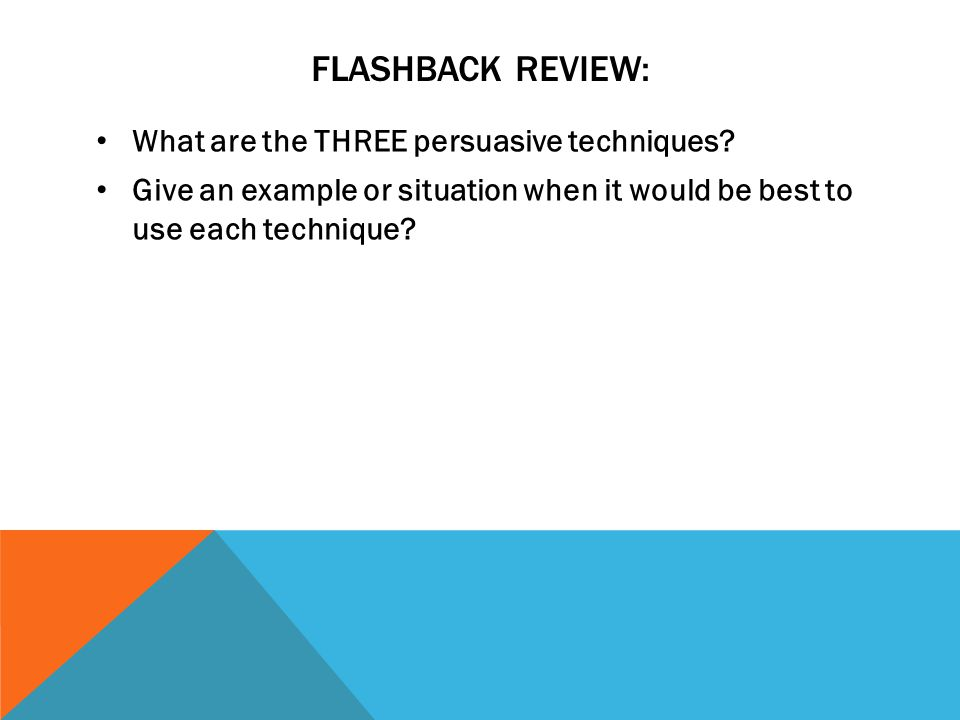 Flashback review: What are the THREE persuasive techniques