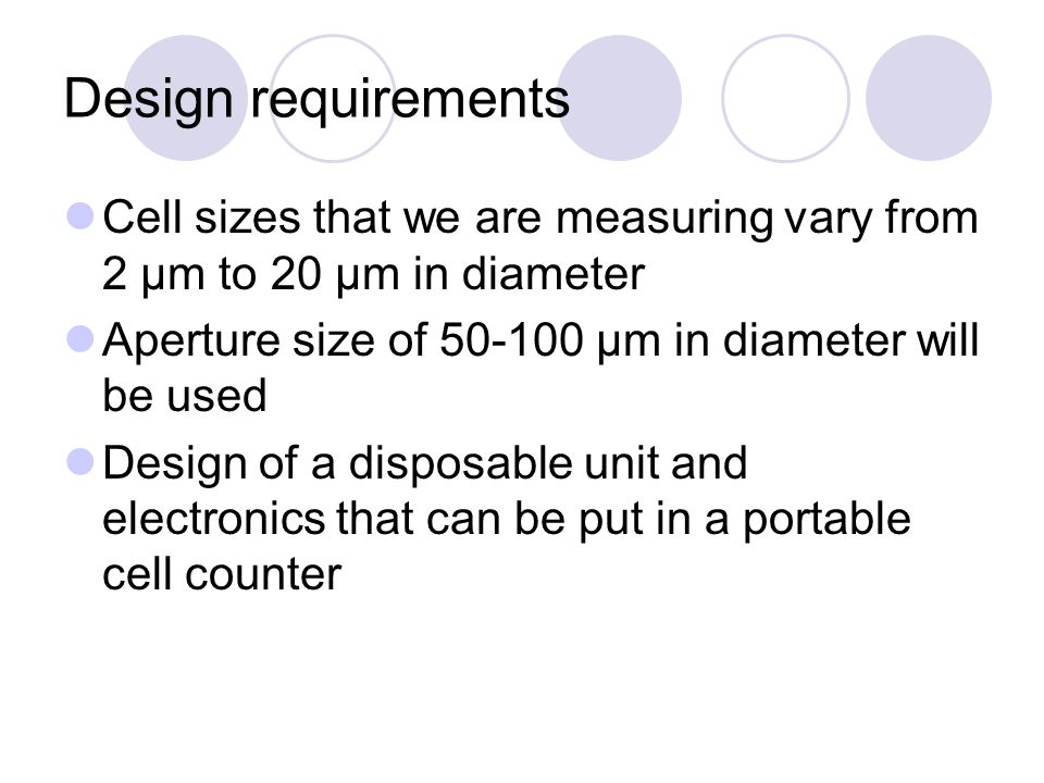 Design requirements Cell sizes that we are measuring vary from 2 μm to 20 μm in diameter. Aperture size of 50-100 μm in diameter will be used.