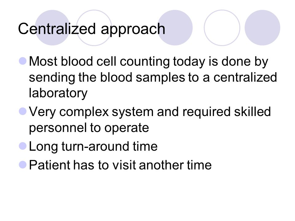 Centralized approach Most blood cell counting today is done by sending the blood samples to a centralized laboratory.