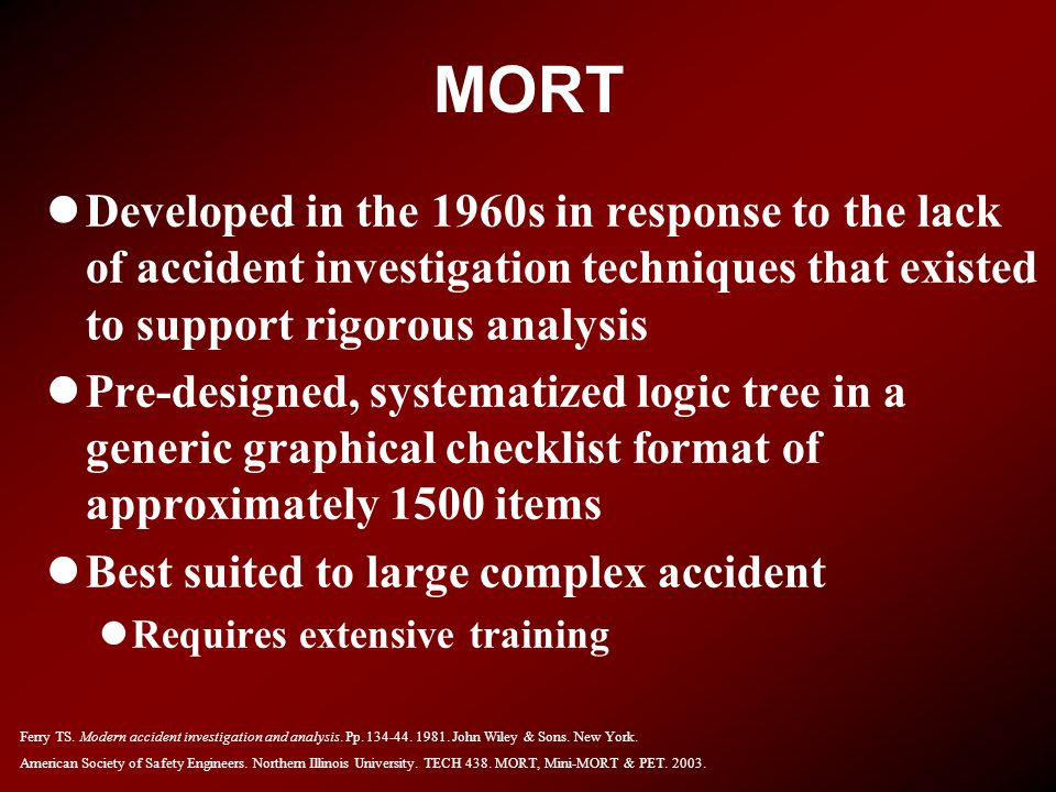 MORT Developed in the 1960s in response to the lack of accident investigation techniques that existed to support rigorous analysis.