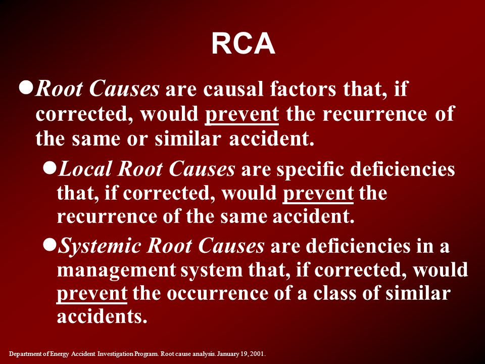 RCA Root Causes are causal factors that, if corrected, would prevent the recurrence of the same or similar accident.