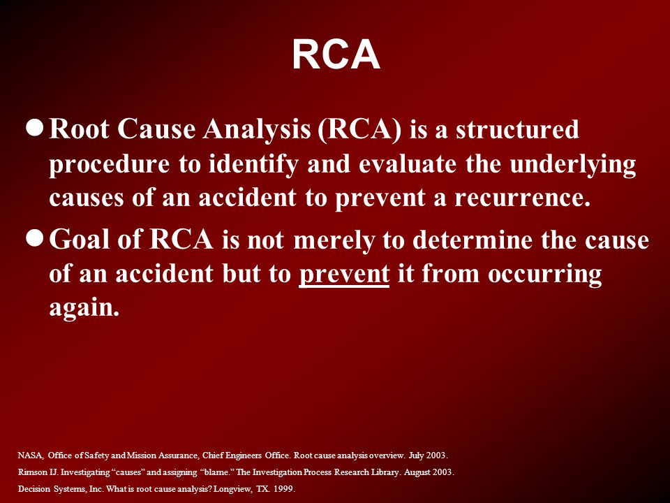 RCA Root Cause Analysis (RCA) is a structured procedure to identify and evaluate the underlying causes of an accident to prevent a recurrence.