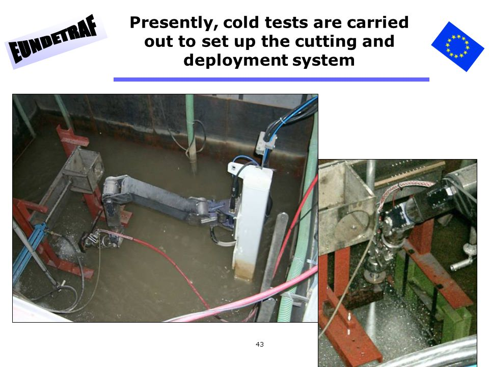 Presently, cold tests are carried out to set up the cutting and deployment system