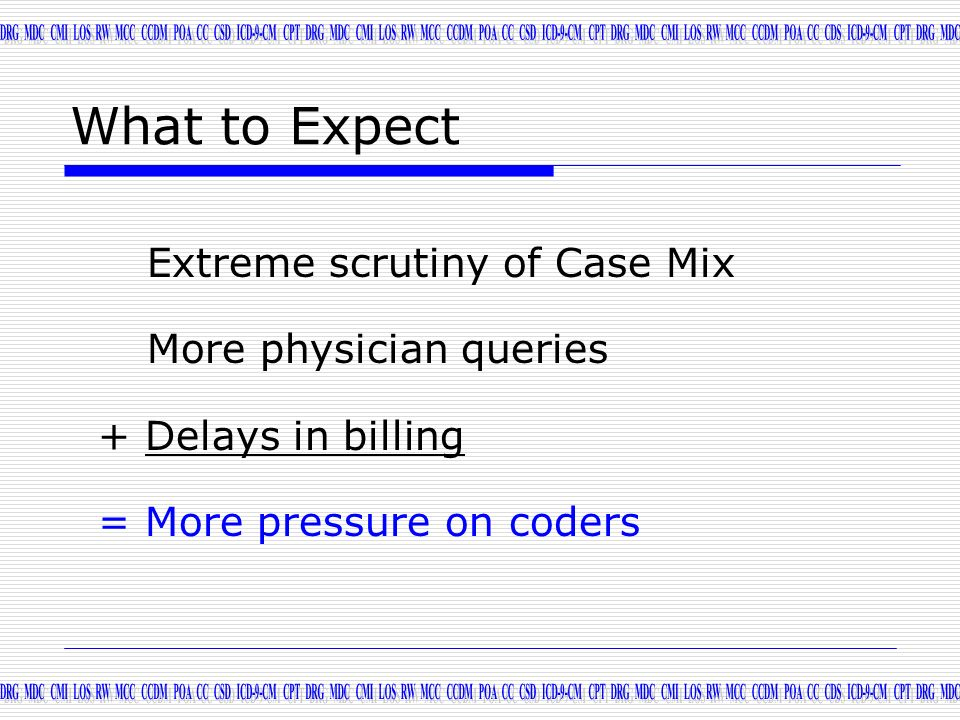 What to Expect Extreme scrutiny of Case Mix More physician queries