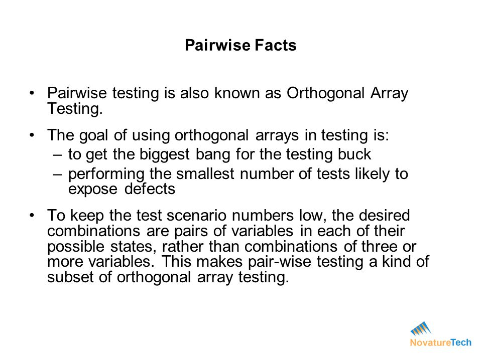 Pairwise testing is also known as Orthogonal Array Testing.