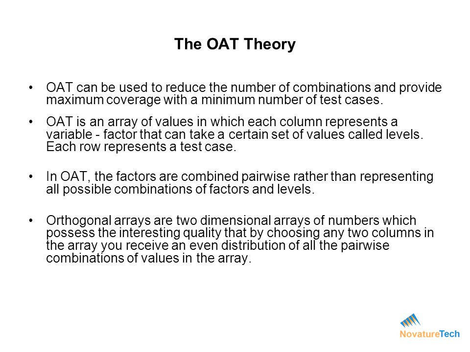 The OAT Theory OAT can be used to reduce the number of combinations and provide maximum coverage with a minimum number of test cases.