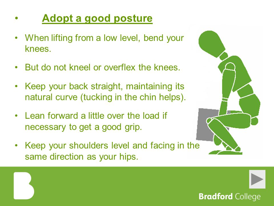 Adopt a good posture When lifting from a low level, bend your knees.
