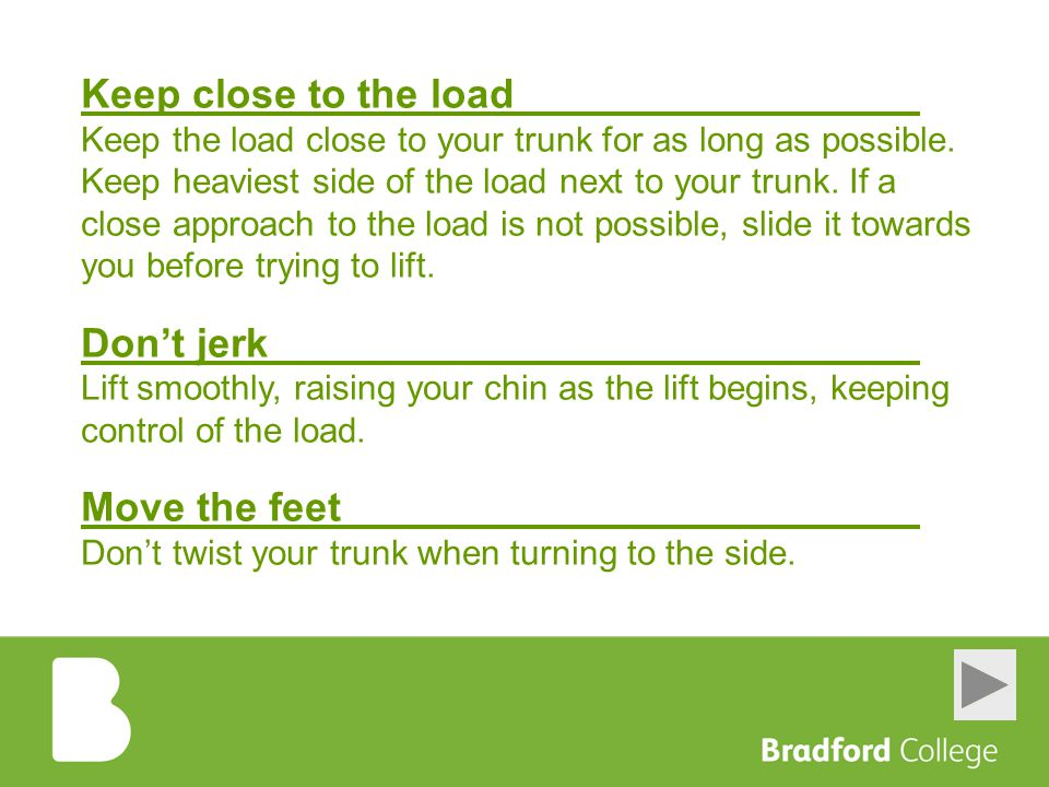 Keep close to the load Don't jerk Move the feet