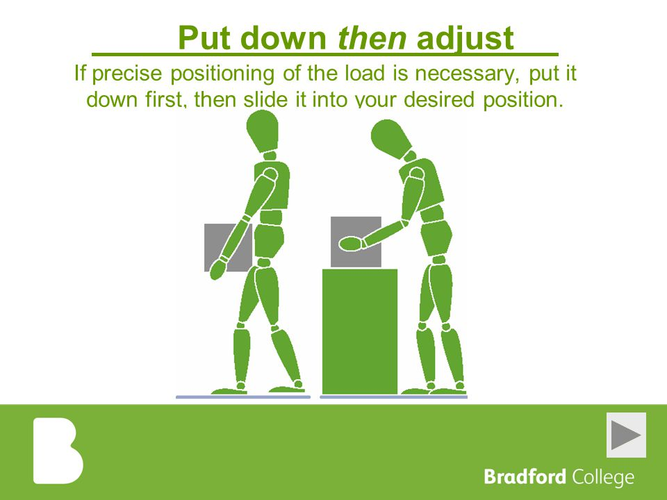 Put down then adjust If precise positioning of the load is necessary, put it down first, then slide it into your desired position.