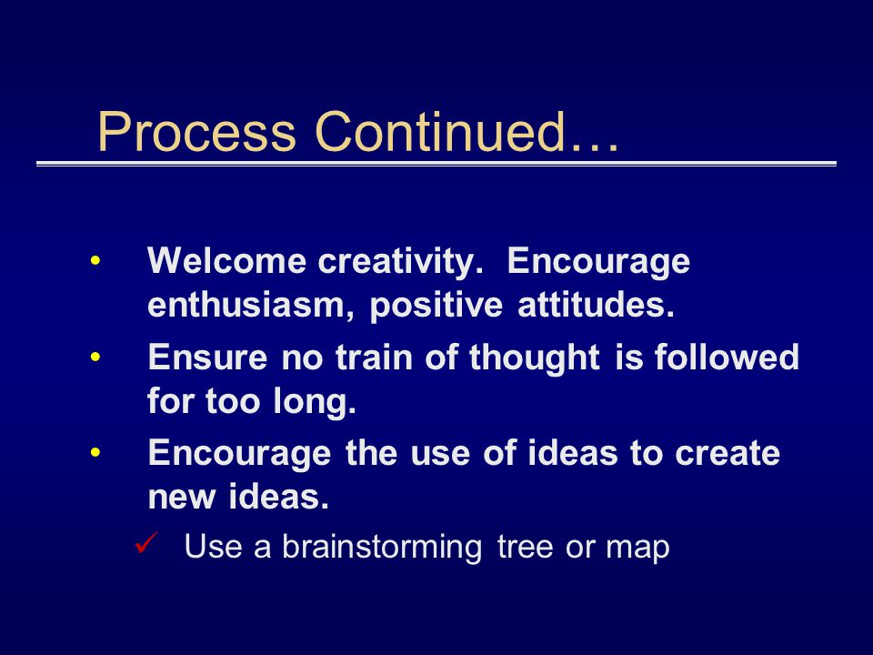 Process Continued… Welcome creativity. Encourage enthusiasm, positive attitudes. Ensure no train of thought is followed for too long.