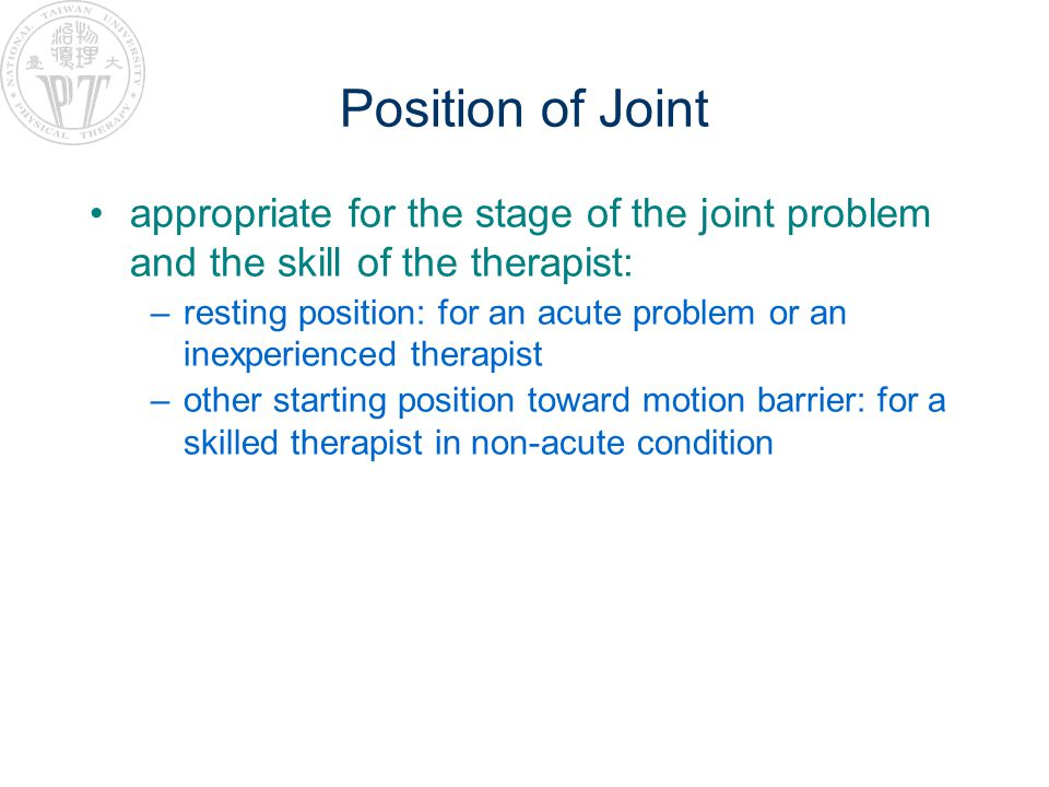 Position of Joint appropriate for the stage of the joint problem and the skill of the therapist: