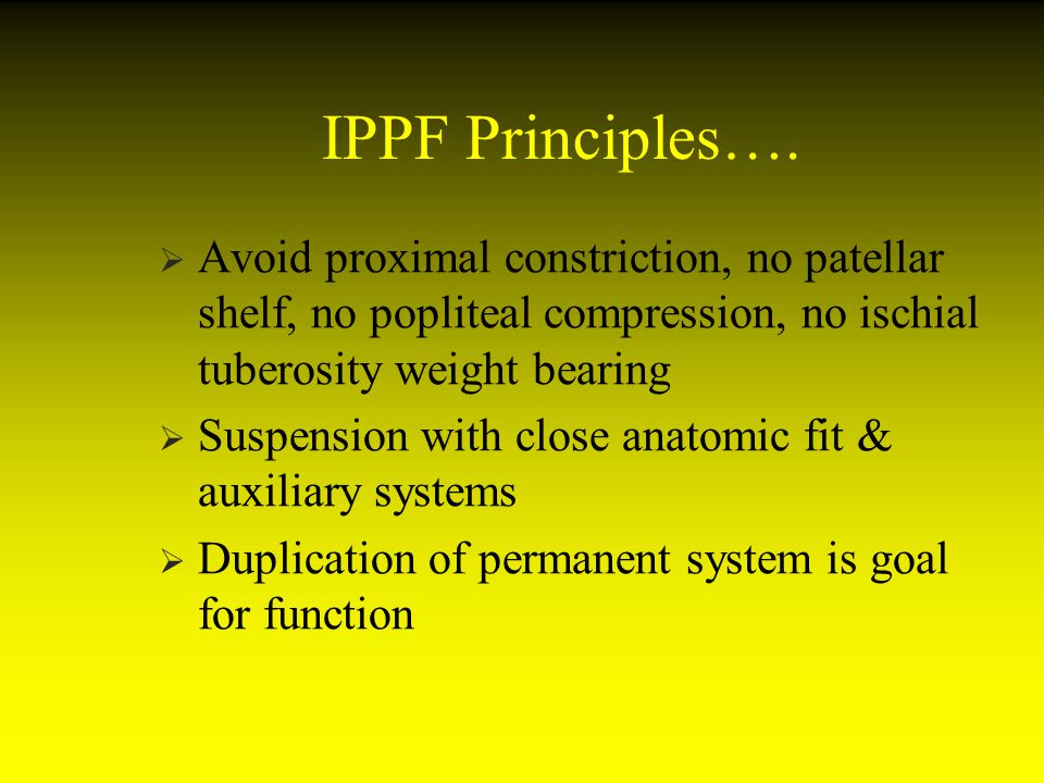 IPPF Principles…. Avoid proximal constriction, no patellar shelf, no popliteal compression, no ischial tuberosity weight bearing.
