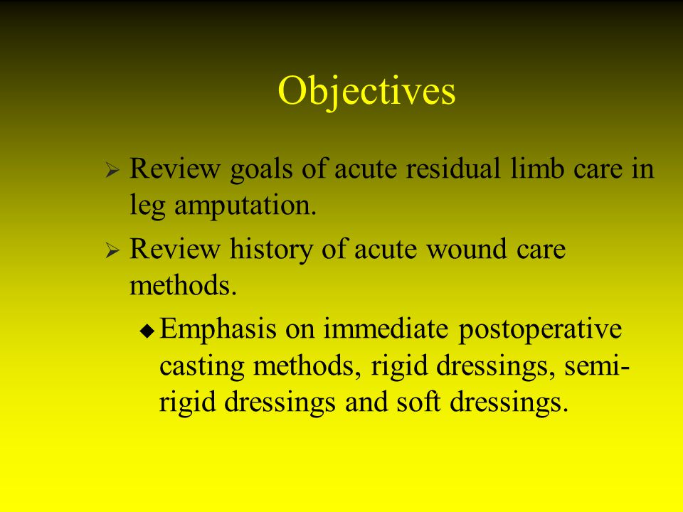 Objectives Review goals of acute residual limb care in leg amputation.