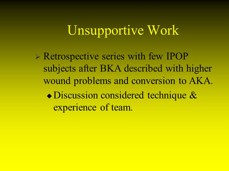 Unsupportive Work Retrospective series with few IPOP subjects after BKA described with higher wound problems and conversion to AKA.