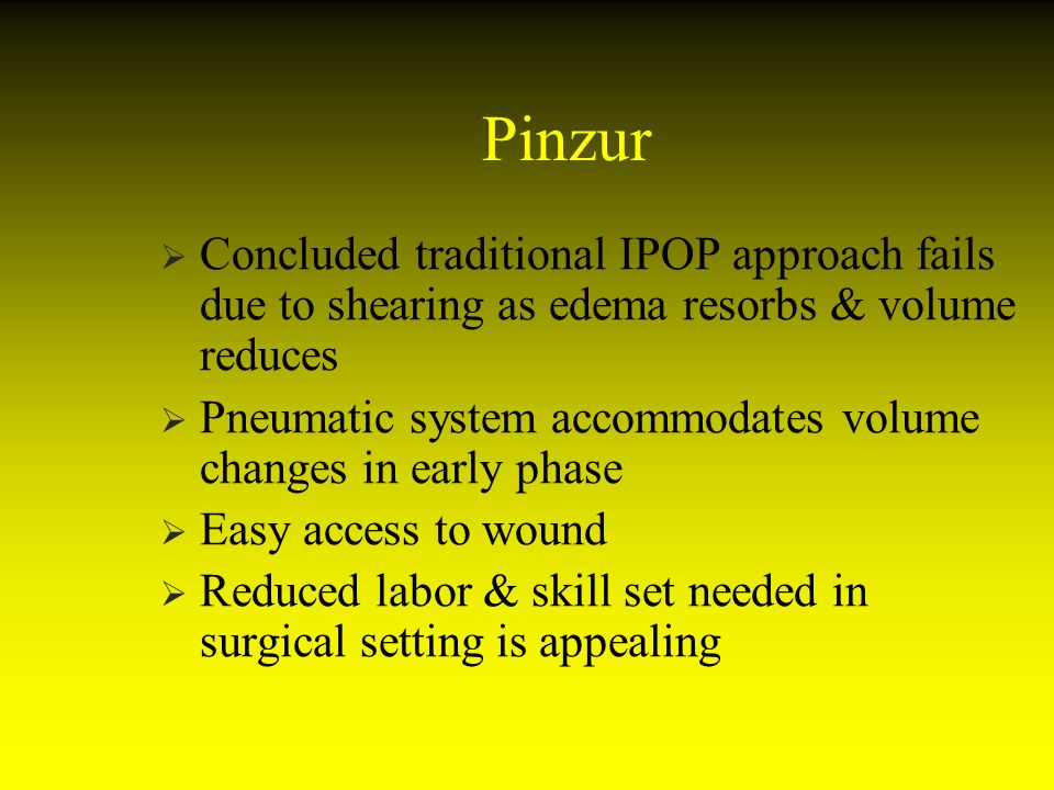 Pinzur Concluded traditional IPOP approach fails due to shearing as edema resorbs & volume reduces.