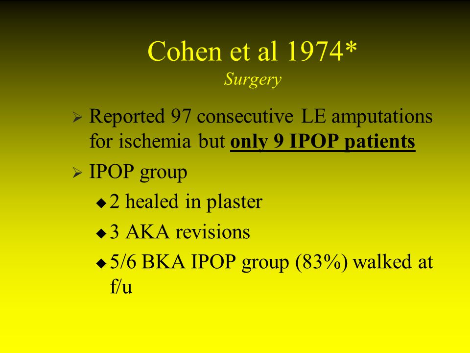 Cohen et al 1974* Surgery Reported 97 consecutive LE amputations for ischemia but only 9 IPOP patients.