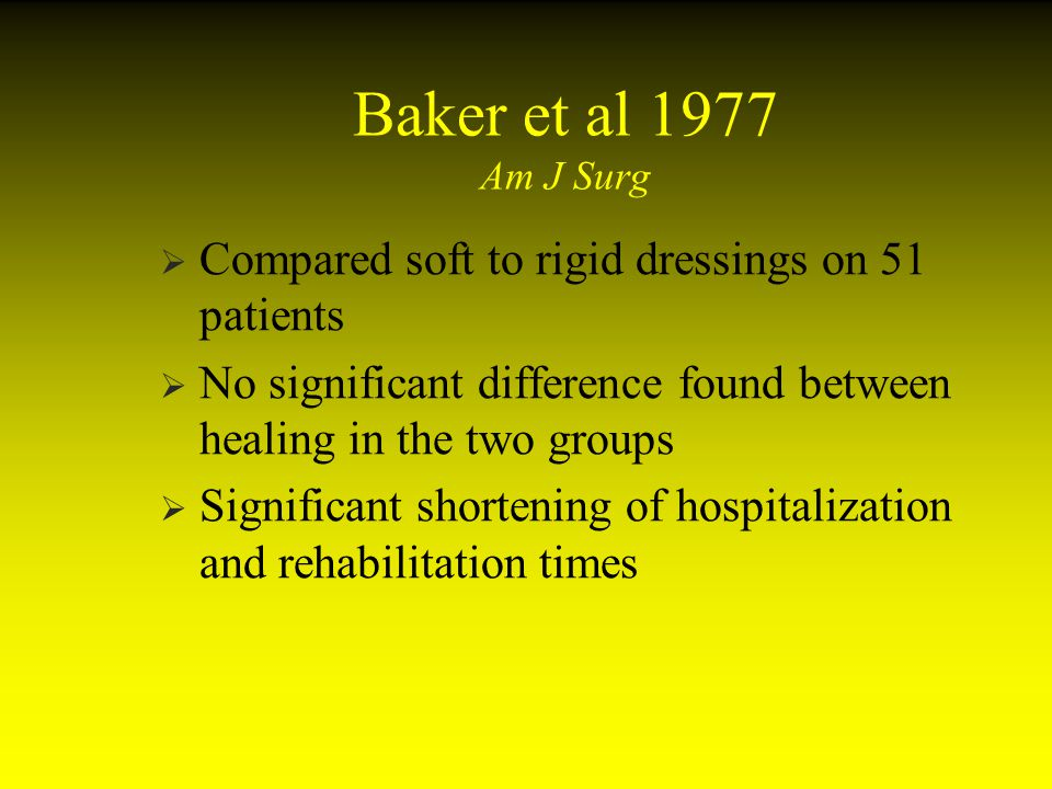 Baker et al 1977 Am J Surg Compared soft to rigid dressings on 51 patients. No significant difference found between healing in the two groups.