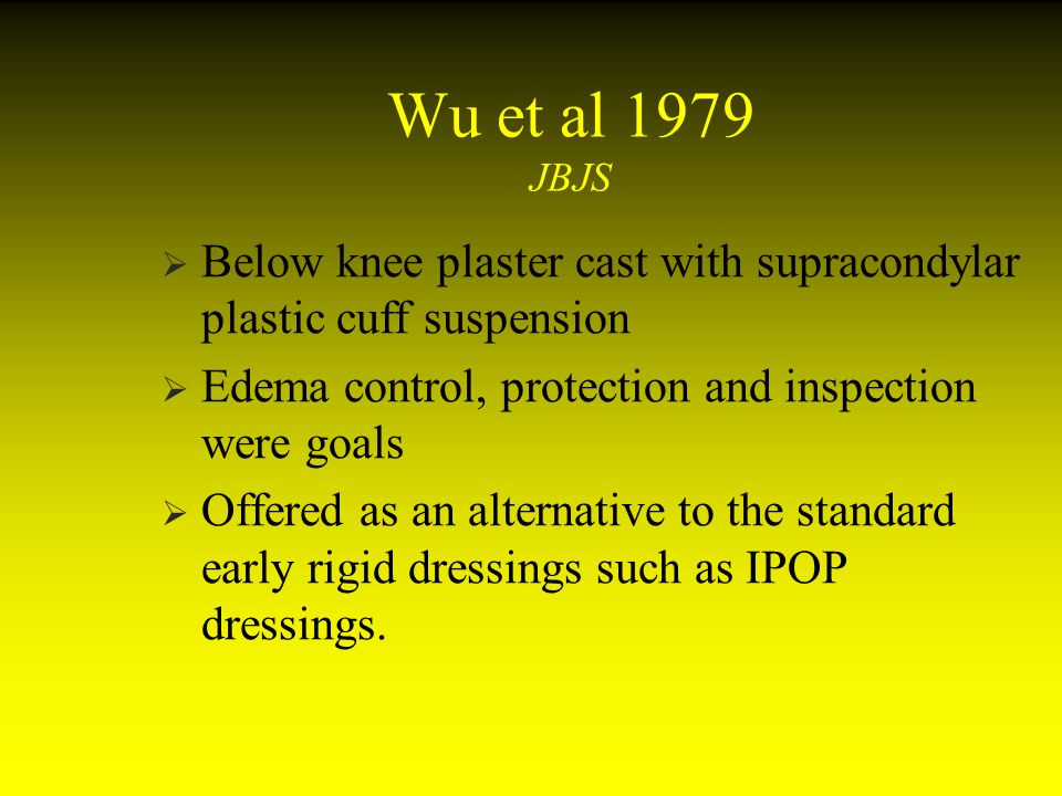 Wu et al 1979 JBJS Below knee plaster cast with supracondylar plastic cuff suspension. Edema control, protection and inspection were goals.