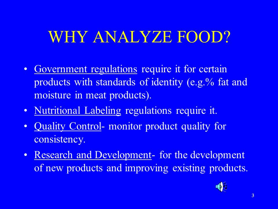 WHY ANALYZE FOOD Government regulations require it for certain products with standards of identity (e.g.% fat and moisture in meat products).