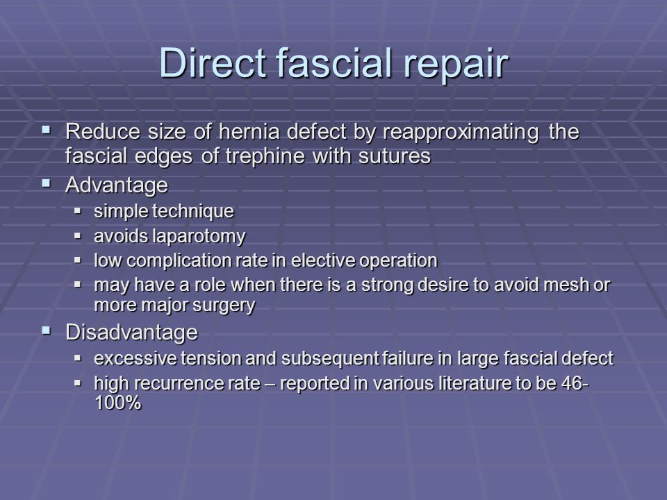 Direct fascial repair Reduce size of hernia defect by reapproximating the fascial edges of trephine with sutures.