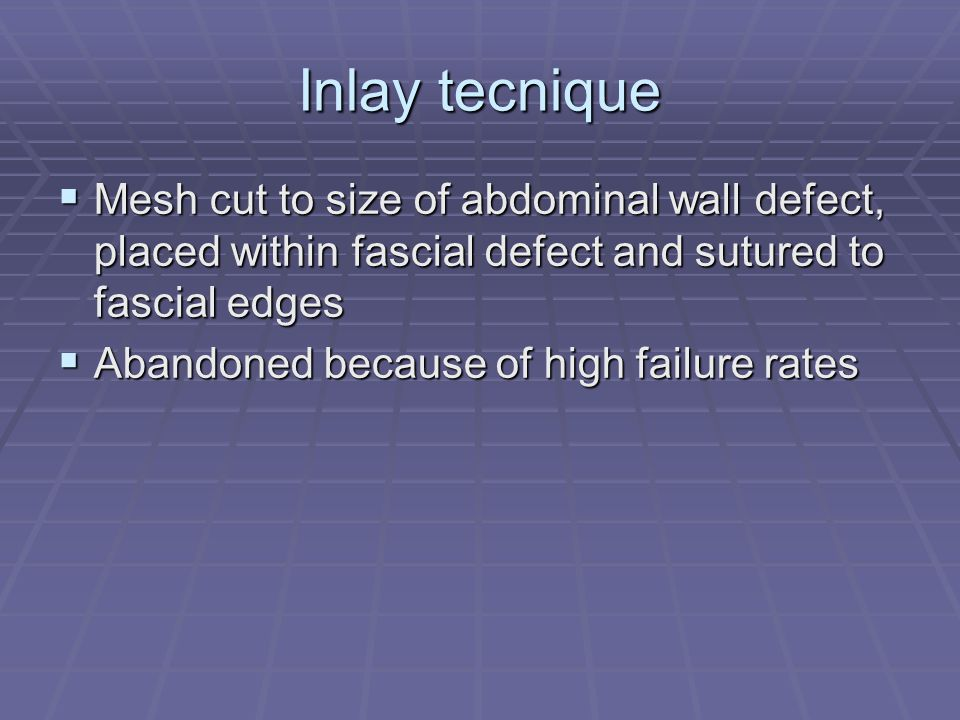Inlay tecnique Mesh cut to size of abdominal wall defect, placed within fascial defect and sutured to fascial edges.