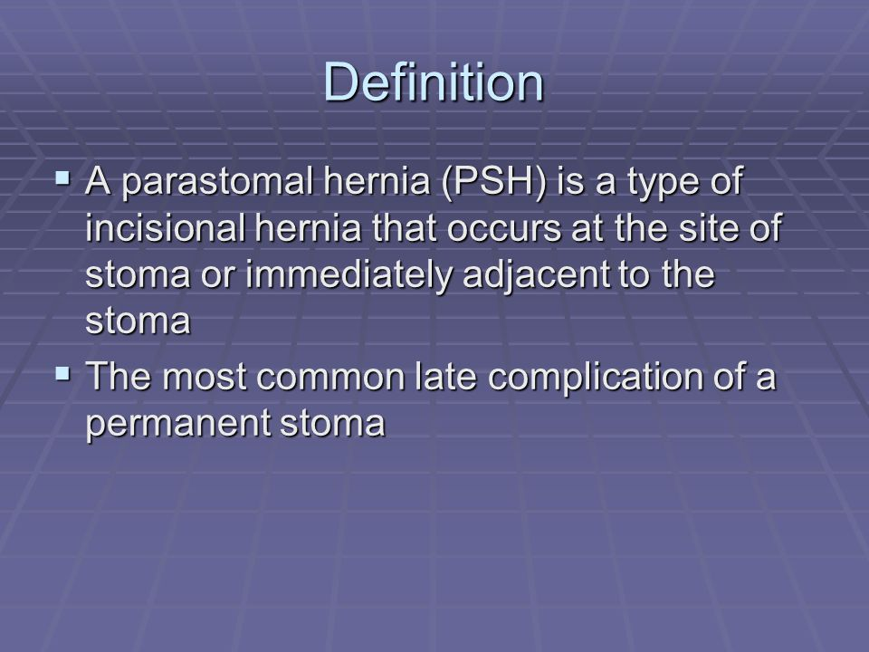 Definition A parastomal hernia (PSH) is a type of incisional hernia that occurs at the site of stoma or immediately adjacent to the stoma.