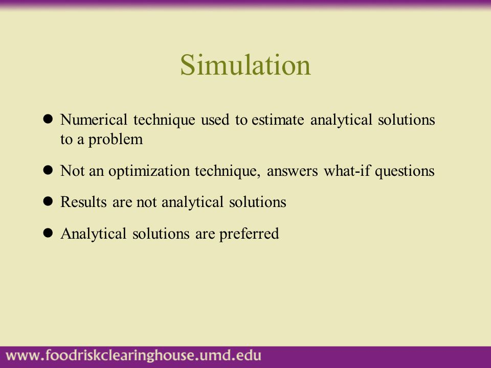 Simulation Numerical technique used to estimate analytical solutions to a problem. Not an optimization technique, answers what-if questions.