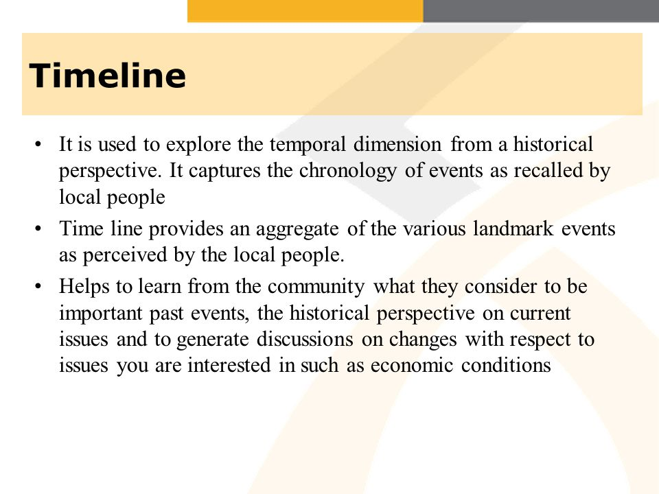 Timeline It is used to explore the temporal dimension from a historical perspective. It captures the chronology of events as recalled by local people.