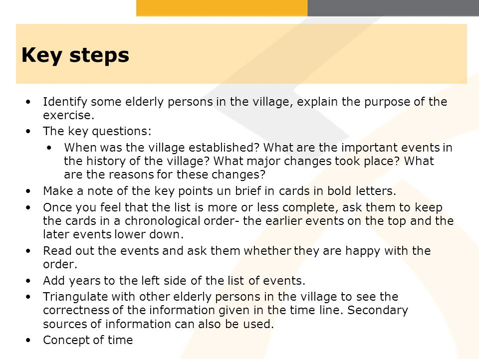 Key steps Identify some elderly persons in the village, explain the purpose of the exercise. The key questions: