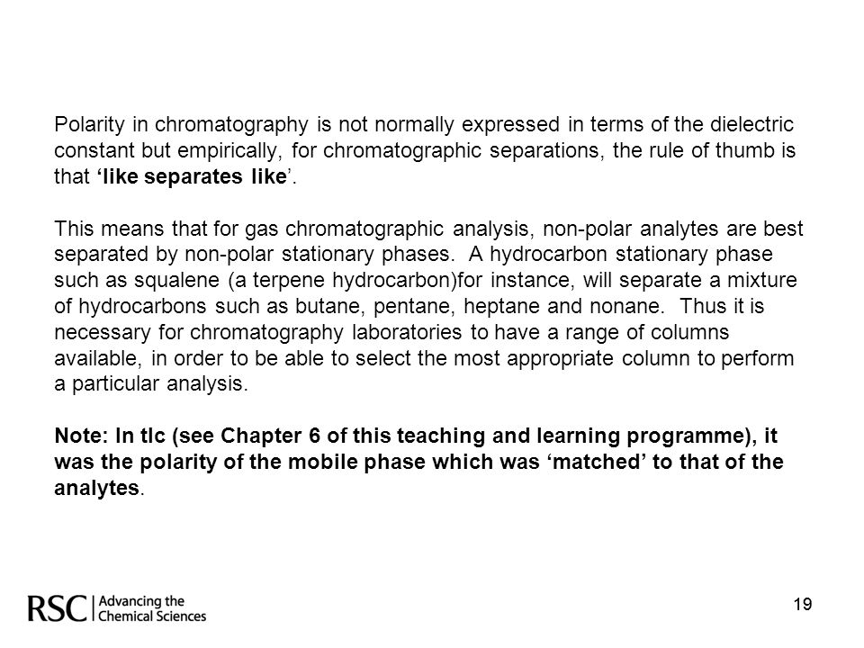 Polarity in chromatography is not normally expressed in terms of the dielectric constant but empirically, for chromatographic separations, the rule of thumb is that 'like separates like'. This means that for gas chromatographic analysis, non-polar analytes are best separated by non-polar stationary phases. A hydrocarbon stationary phase such as squalene (a terpene hydrocarbon)for instance, will separate a mixture of hydrocarbons such as butane, pentane, heptane and nonane. Thus it is necessary for chromatography laboratories to have a range of columns available, in order to be able to select the most appropriate column to perform a particular analysis. Note: In tlc (see Chapter 6 of this teaching and learning programme), it was the polarity of the mobile phase which was 'matched' to that of the analytes.