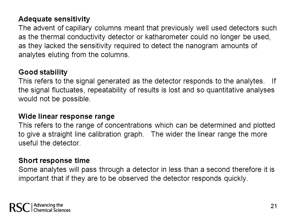 Adequate sensitivity The advent of capillary columns meant that previously well used detectors such as the thermal conductivity detector or katharometer could no longer be used, as they lacked the sensitivity required to detect the nanogram amounts of analytes eluting from the columns. Good stability This refers to the signal generated as the detector responds to the analytes. If the signal fluctuates, repeatability of results is lost and so quantitative analyses would not be possible. Wide linear response range This refers to the range of concentrations which can be determined and plotted to give a straight line calibration graph. The wider the linear range the more useful the detector. Short response time Some analytes will pass through a detector in less than a second therefore it is important that if they are to be observed the detector responds quickly.