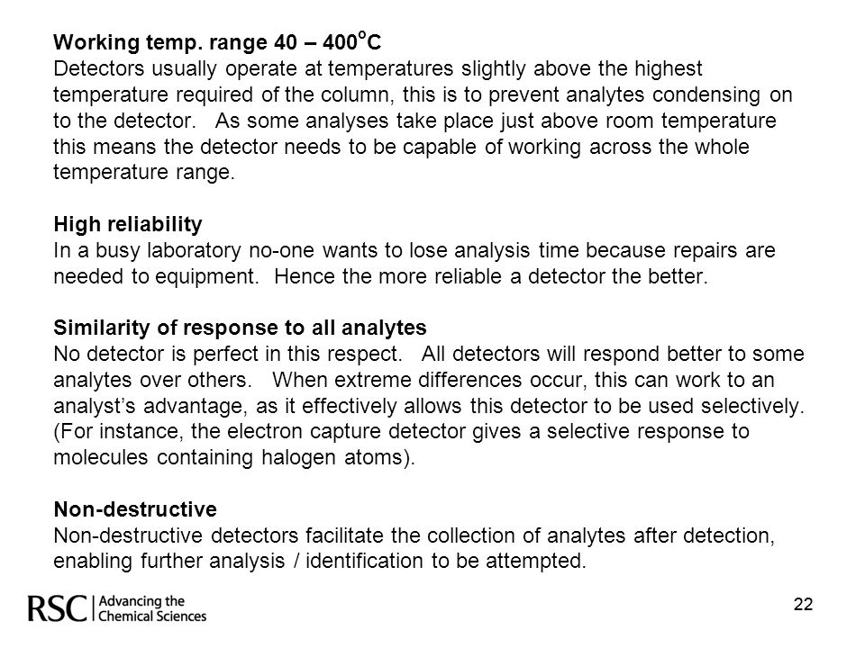 Working temp. range 40 – 400oC Detectors usually operate at temperatures slightly above the highest temperature required of the column, this is to prevent analytes condensing on to the detector. As some analyses take place just above room temperature this means the detector needs to be capable of working across the whole temperature range. High reliability In a busy laboratory no-one wants to lose analysis time because repairs are needed to equipment. Hence the more reliable a detector the better. Similarity of response to all analytes No detector is perfect in this respect. All detectors will respond better to some analytes over others. When extreme differences occur, this can work to an analyst's advantage, as it effectively allows this detector to be used selectively. (For instance, the electron capture detector gives a selective response to molecules containing halogen atoms). Non-destructive Non-destructive detectors facilitate the collection of analytes after detection, enabling further analysis / identification to be attempted.