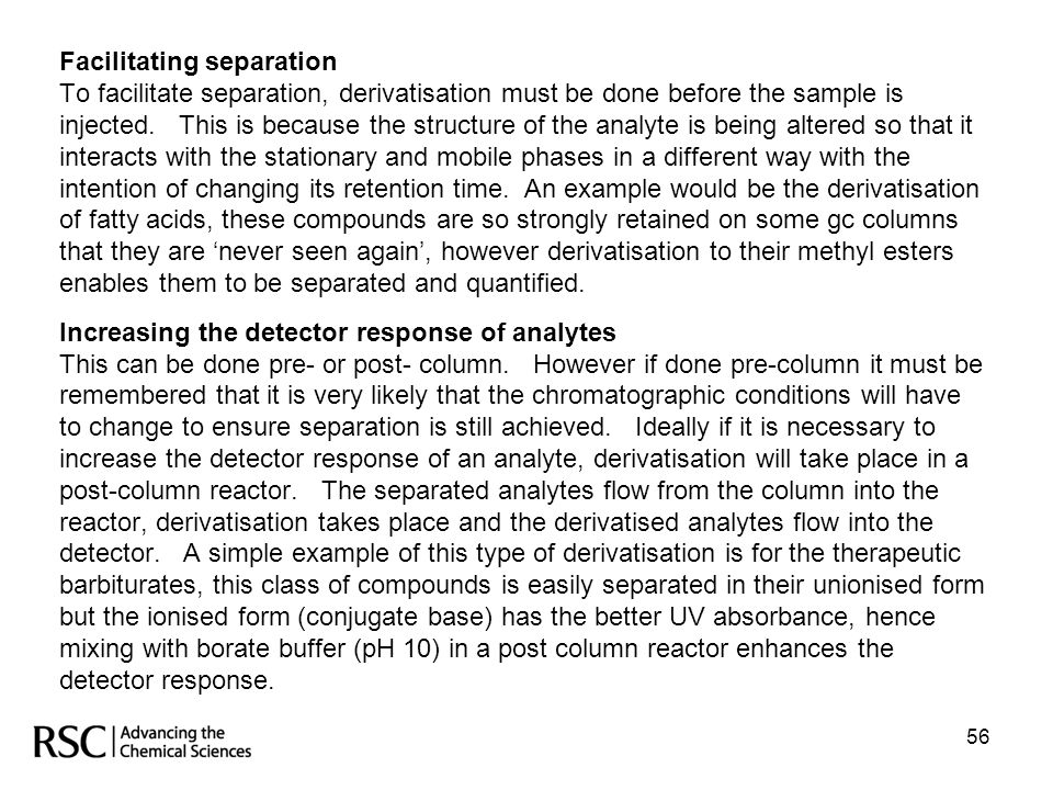Facilitating separation To facilitate separation, derivatisation must be done before the sample is injected. This is because the structure of the analyte is being altered so that it interacts with the stationary and mobile phases in a different way with the intention of changing its retention time. An example would be the derivatisation of fatty acids, these compounds are so strongly retained on some gc columns that they are 'never seen again', however derivatisation to their methyl esters enables them to be separated and quantified. Increasing the detector response of analytes This can be done pre- or post- column. However if done pre-column it must be remembered that it is very likely that the chromatographic conditions will have to change to ensure separation is still achieved. Ideally if it is necessary to increase the detector response of an analyte, derivatisation will take place in a post-column reactor. The separated analytes flow from the column into the reactor, derivatisation takes place and the derivatised analytes flow into the detector. A simple example of this type of derivatisation is for the therapeutic barbiturates, this class of compounds is easily separated in their unionised form but the ionised form (conjugate base) has the better UV absorbance, hence mixing with borate buffer (pH 10) in a post column reactor enhances the detector response.