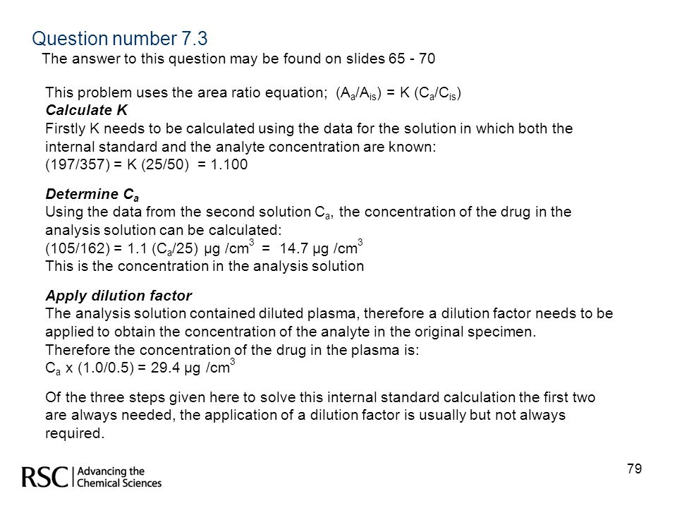 Question number 7.3 The answer to this question may be found on slides 65 - 70. This problem uses the area ratio equation; (Aa/Ais) = K (Ca/Cis)