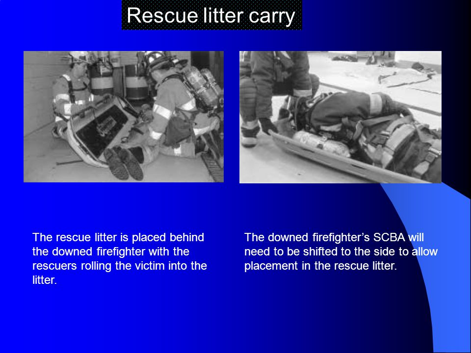 Rescue litter carry The rescue litter is placed behind the downed firefighter with the rescuers rolling the victim into the litter.
