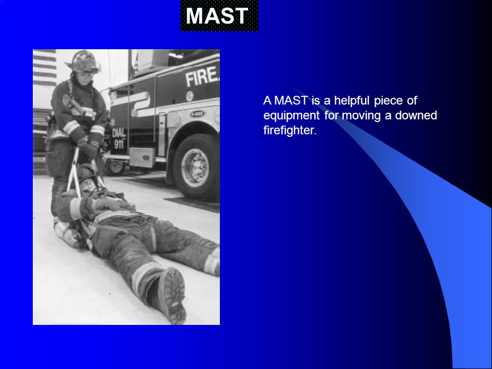 MAST A MAST is a helpful piece of equipment for moving a downed firefighter.